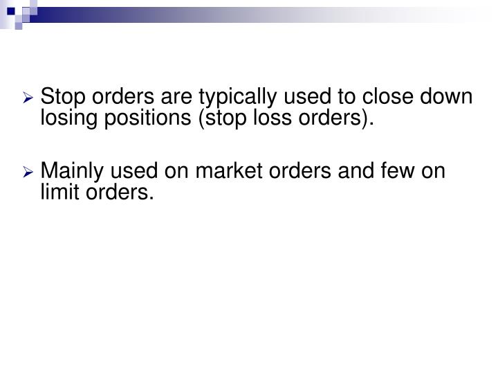 Stop orders are typically used to close down losing positions (stop loss orders).