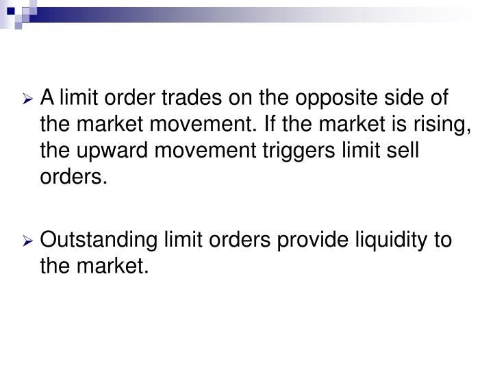A limit order trades on the opposite side of the market movement. If the market is rising, the upward movement triggers limit sell orders.