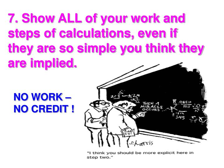 7. Show ALL of your work and steps of calculations, even if they are so simple you think they are implied.