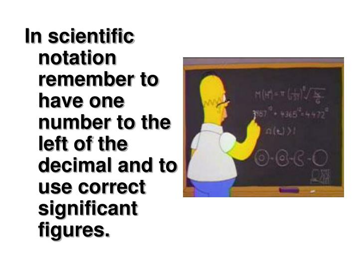 In scientific notation remember to have one number to the left of the decimal and to use correct significant figures.