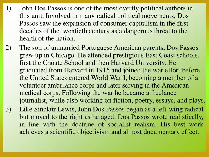 John Dos Passos is one of the most overtly political authors in this unit. Involved in many radical political movements, Dos Passos saw the expansion of consumer capitalism in the first decades of the twentieth century as a dangerous threat to the health of the nation.