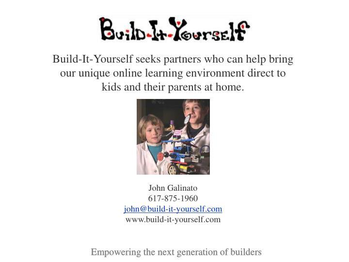 Build-It-Yourself seeks partners who can help bring our unique online learning environment direct to kids and their parents at home.