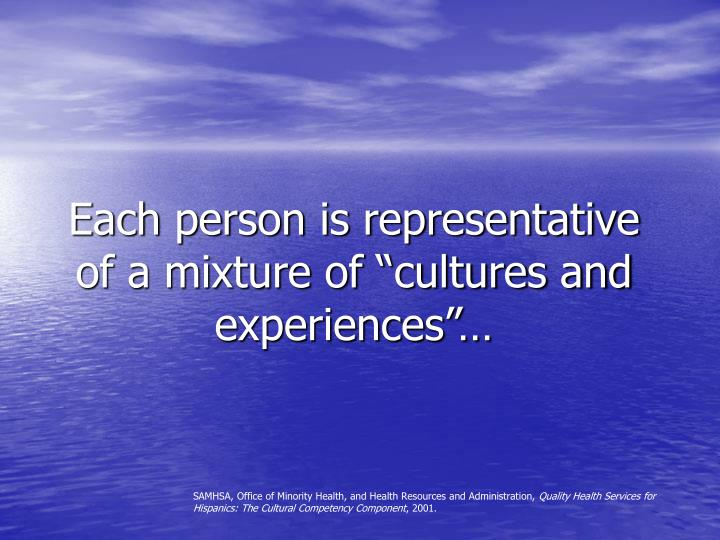 Each person is representative of a mixture of cultures and experiences