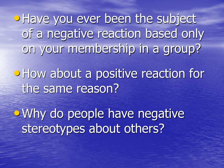 Have you ever been the subject of a negative reaction based only on your membership in a group?