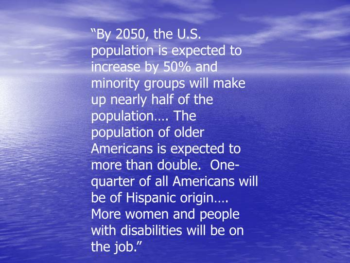 """By 2050, the U.S. population is expected to increase by 50% and minority groups will make up nearly half of the population…. The population of older Americans is expected to more than double.  One-quarter of all Americans will be of Hispanic origin…. More women and people with disabilities will be on the job."""
