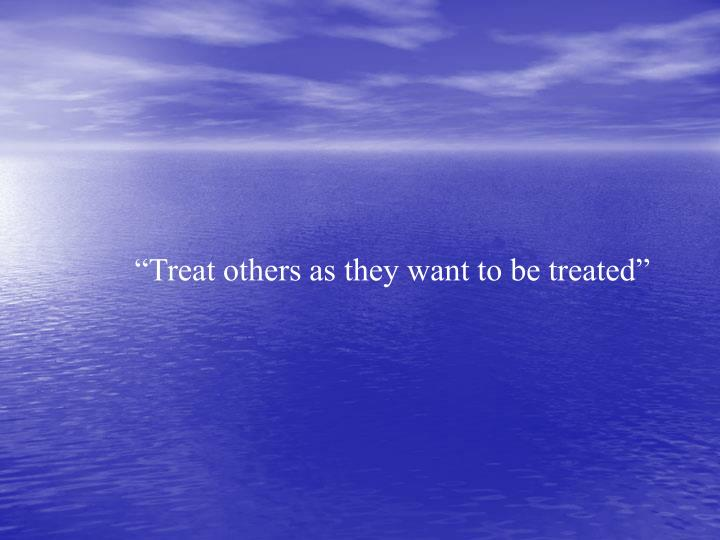 """Treat others as they want to be treated"""