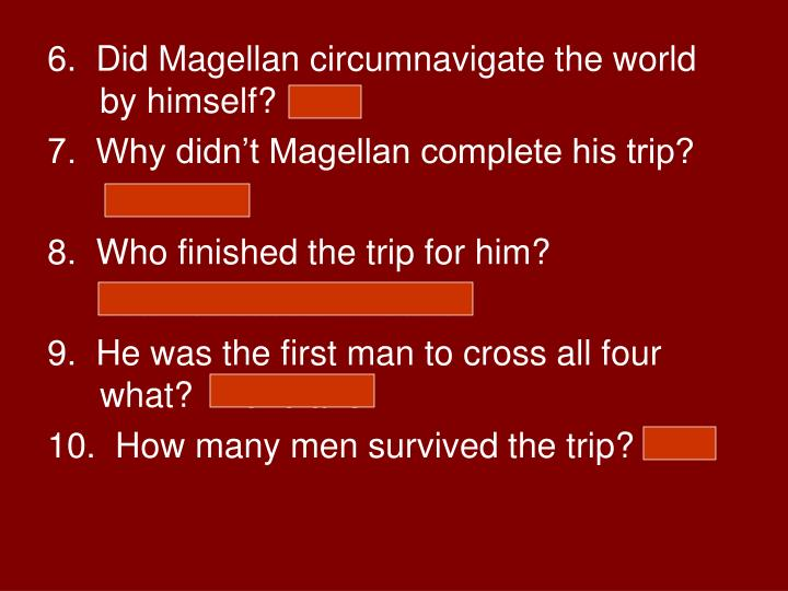6.  Did Magellan circumnavigate the world by himself?  No