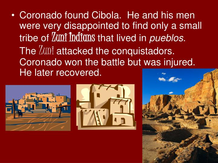 Coronado found Cibola.  He and his men were very disappointed to find only a small tribe of