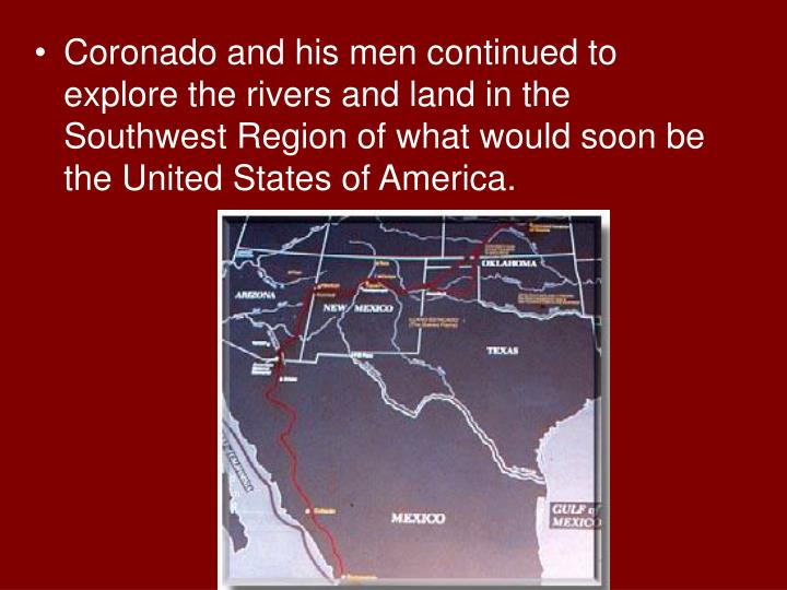Coronado and his men continued to explore the rivers and land in the Southwest Region of what would soon be the United States of America.