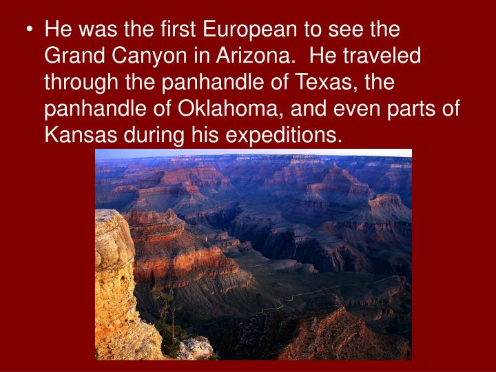 He was the first European to see the Grand Canyon in Arizona.  He traveled through the panhandle of Texas, the panhandle of Oklahoma, and even parts of Kansas during his expeditions.