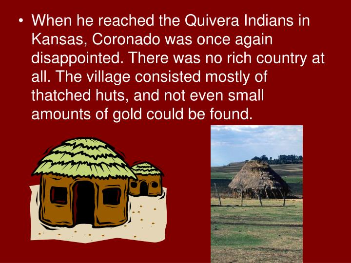 When he reached the Quivera Indians in Kansas, Coronado was once again disappointed. There was no rich country at all. The village consisted mostly of thatched huts, and not even small amounts of gold could be found.