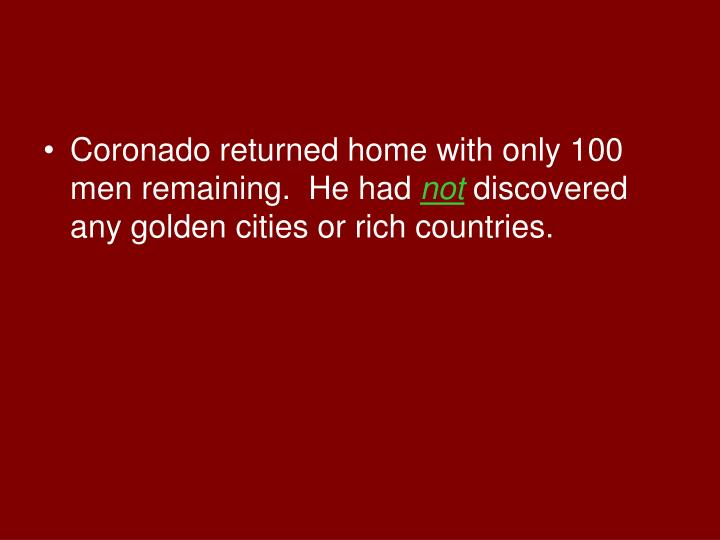 Coronado returned home with only 100 men remaining.  He had