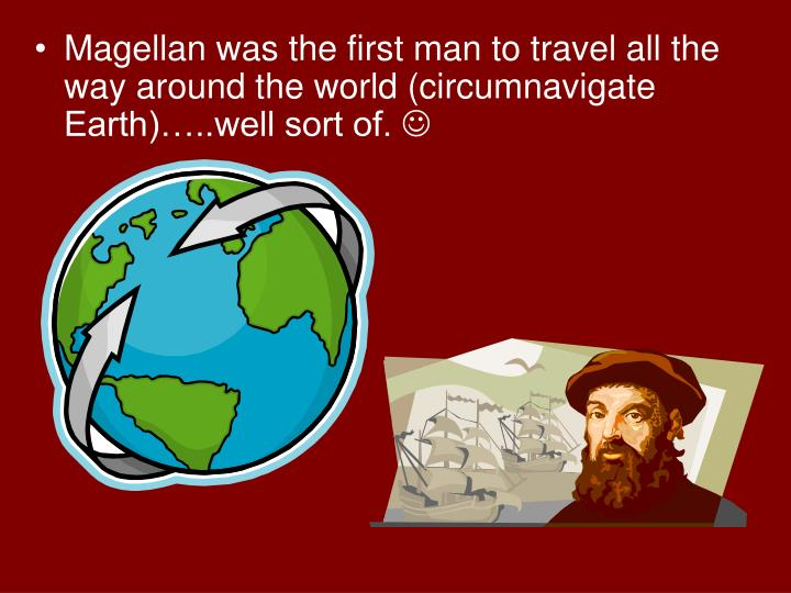 Magellan was the first man to travel all the way around the world (circumnavigate Earth)…..well sort of.