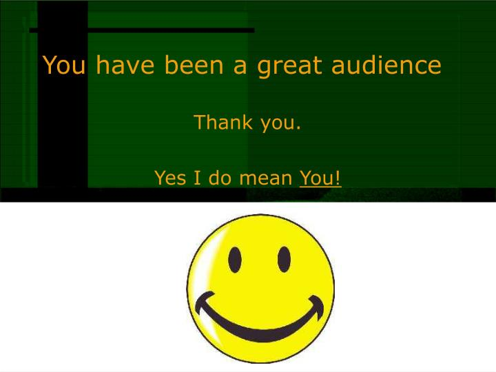 You have been a great audience