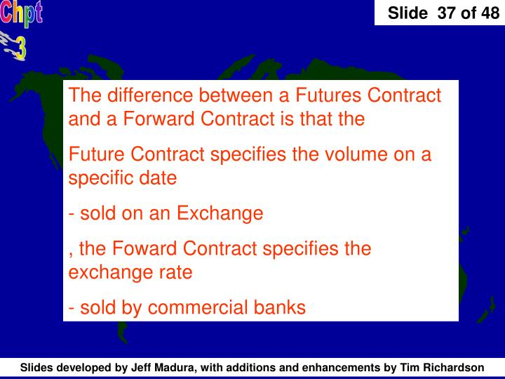 The difference between a Futures Contract and a Forward Contract is that the