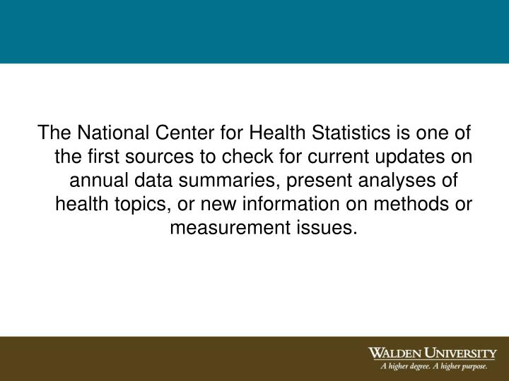 The National Center for Health Statistics is one of the first sources to check for current updates on annual data summaries, present analyses of health topics, or new information on methods or measurement issues.