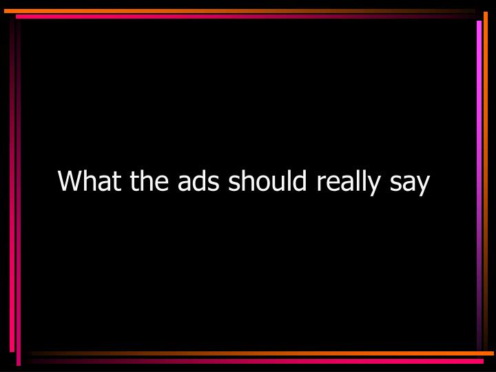 What the ads should really say