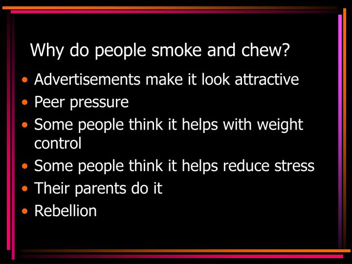 Why do people smoke and chew?