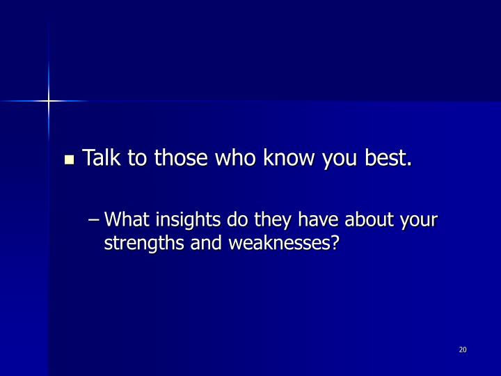 Talk to those who know you best.