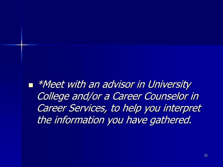 *Meet with an advisor in University College and/or a Career Counselor in Career Services, to help you interpret the information you have gathered.