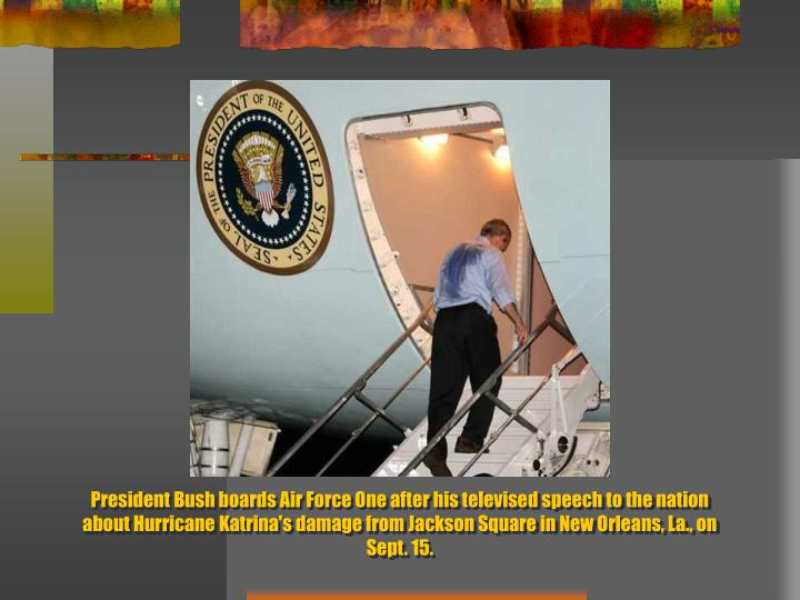 President Bush boards Air Force One after his televised speech to the nation about Hurricane Katrina's damage from Jackson Square in New Orleans, La., on Sept. 15.