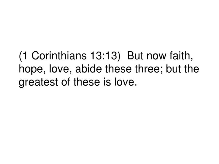 (1 Corinthians 13:13)  But now faith, hope, love, abide these three; but the greatest of these is love.