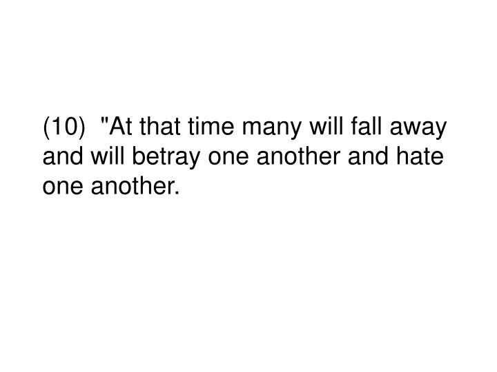 """(10)  """"At that time many will fall away and will betray one another and hate one another."""