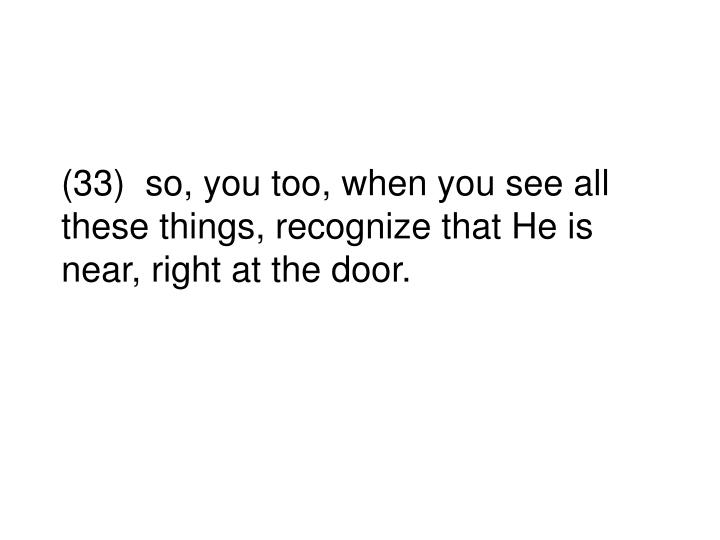 (33)  so, you too, when you see all these things, recognize that He is near, right at the door.