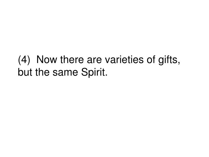 (4)  Now there are varieties of gifts, but the same Spirit.