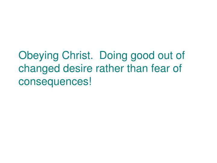 Obeying Christ.  Doing good out of changed desire rather than fear of consequences!