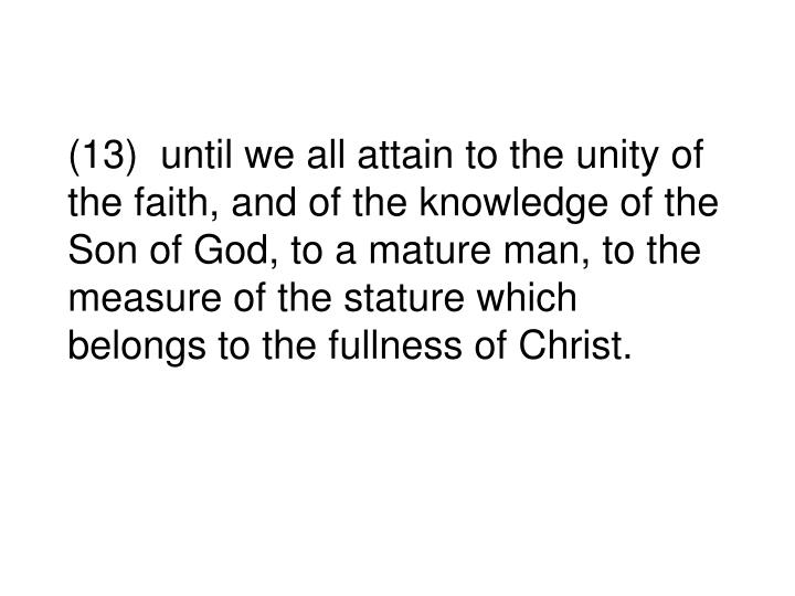 (13)  until we all attain to the unity of the faith, and of the knowledge of the Son of God, to a mature man, to the measure of the stature which belongs to the fullness of Christ.