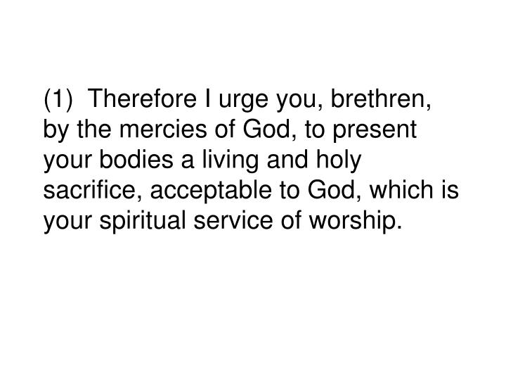 (1)  Therefore I urge you, brethren, by the mercies of God, to present your bodies a living and holy sacrifice, acceptable to God, which is your spiritual service of worship.