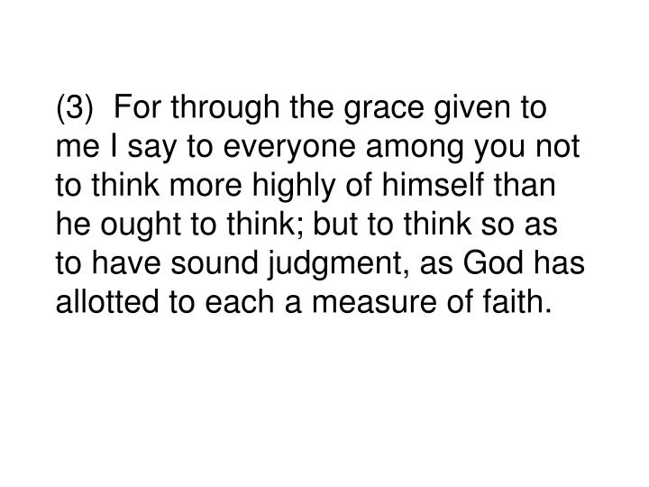 (3)  For through the grace given to me I say to everyone among you not to think more highly of himself than he ought to think; but to think so as to have sound judgment, as God has allotted to each a measure of faith.