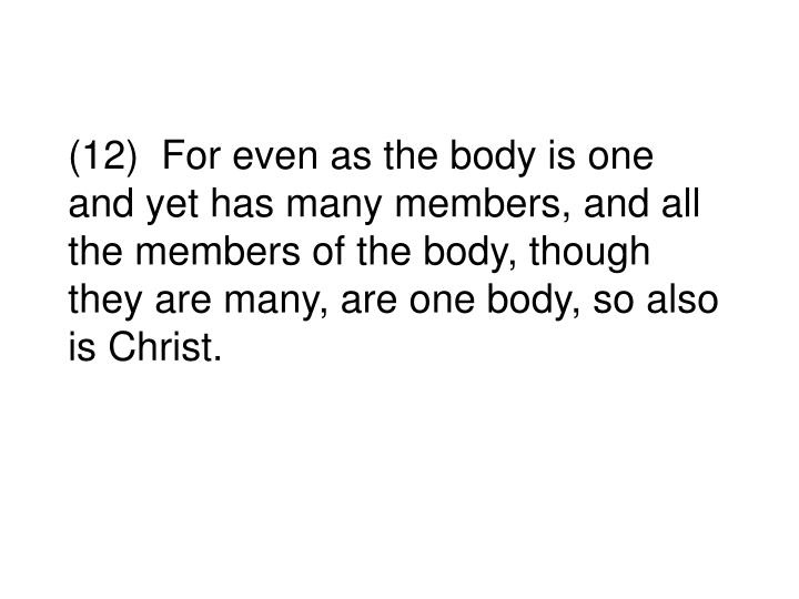 (12)  For even as the body is one and yet has many members, and all the members of the body, though they are many, are one body, so also is Christ.