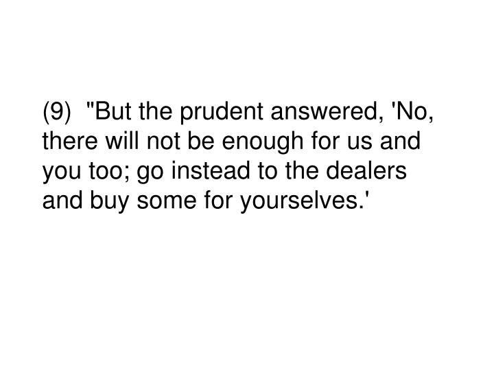 """(9)  """"But the prudent answered, 'No, there will not be enough for us and you too; go instead to the dealers and buy some for yourselves.'"""