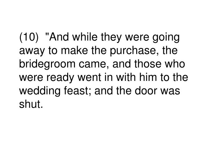"""(10)  """"And while they were going away to make the purchase, the bridegroom came, and those who were ready went in with him to the wedding feast; and the door was shut."""