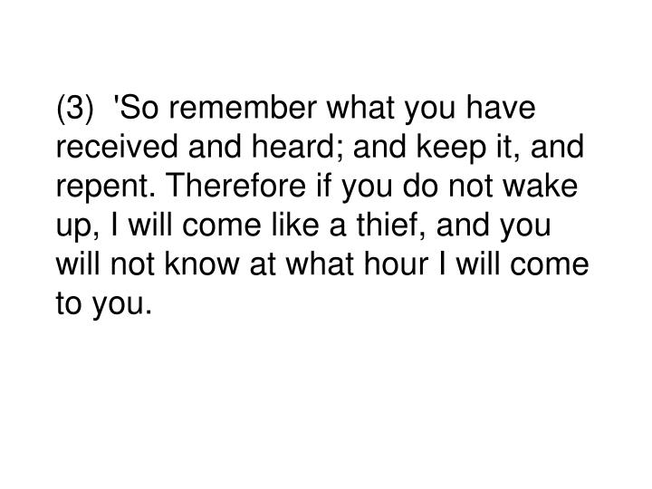 (3)  'So remember what you have received and heard; and keep it, and repent. Therefore if you do not wake up, I will come like a thief, and you will not know at what hour I will come to you.