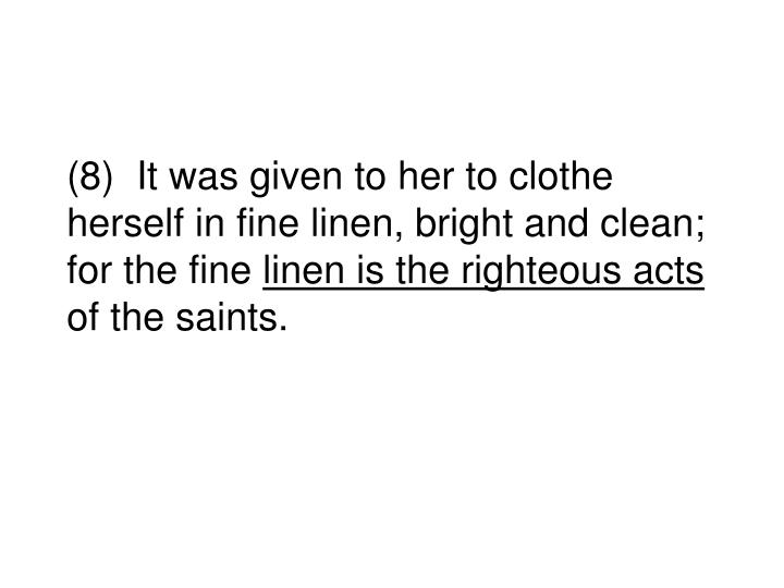 (8)  It was given to her to clothe herself in fine linen, bright and clean; for the fine