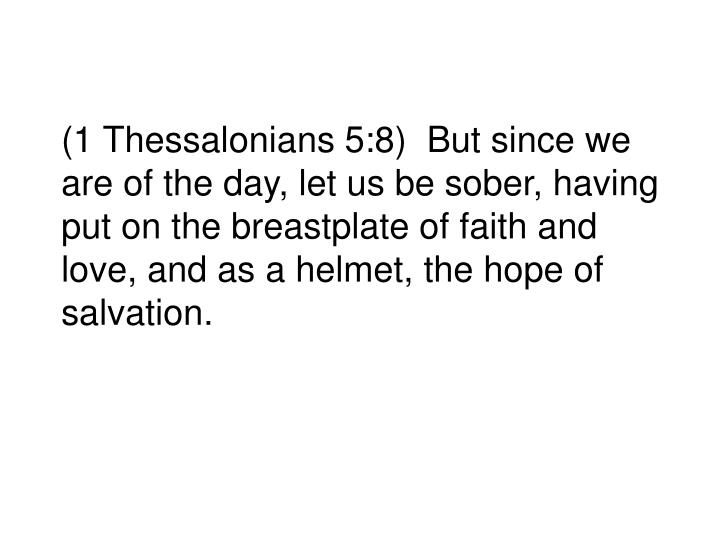 (1 Thessalonians 5:8)  But since we are of the day, let us be sober, having put on the breastplate of faith and love, and as a helmet, the hope of salvation.