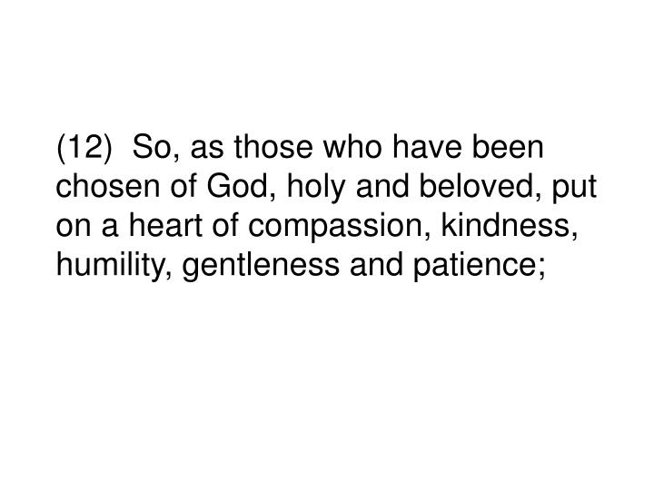 (12)  So, as those who have been chosen of God, holy and beloved, put on a heart of compassion, kindness, humility, gentleness and patience;
