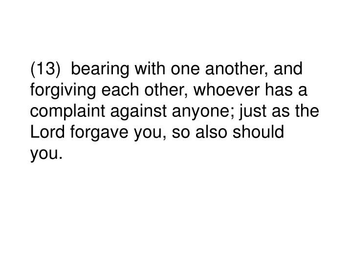 (13)  bearing with one another, and forgiving each other, whoever has a complaint against anyone; just as the Lord forgave you, so also should you.