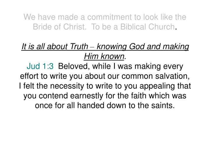 We have made a commitment to look like the Bride of Christ.  To be a Biblical Church