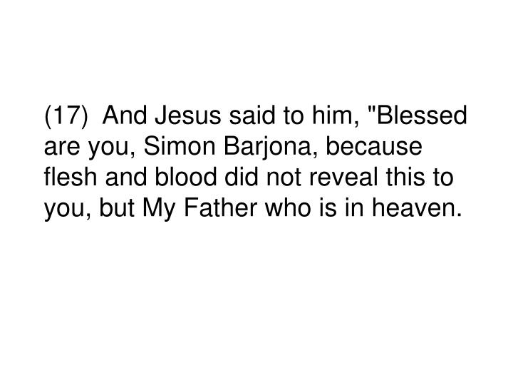 """(17)  And Jesus said to him, """"Blessed are you, Simon Barjona, because flesh and blood did not reveal this to you, but My Father who is in heaven."""