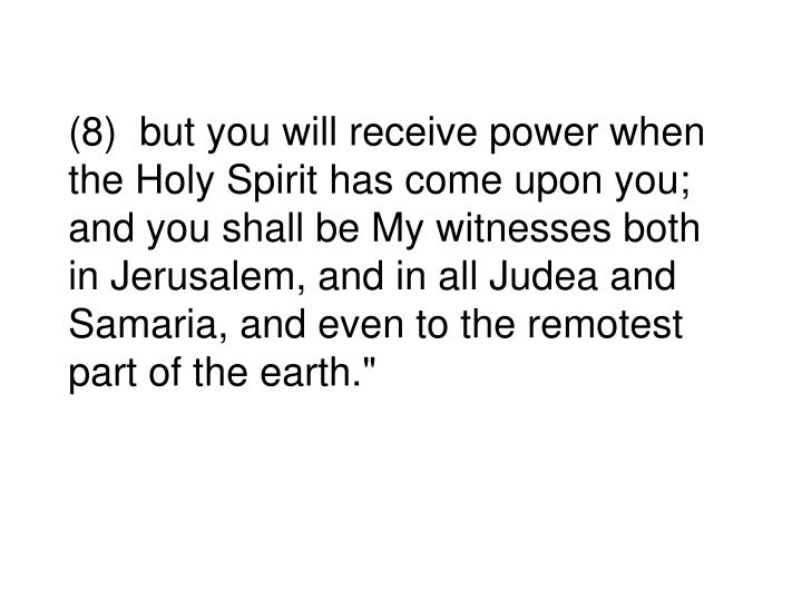 """(8)  but you will receive power when the Holy Spirit has come upon you; and you shall be My witnesses both in Jerusalem, and in all Judea and Samaria, and even to the remotest part of the earth."""""""