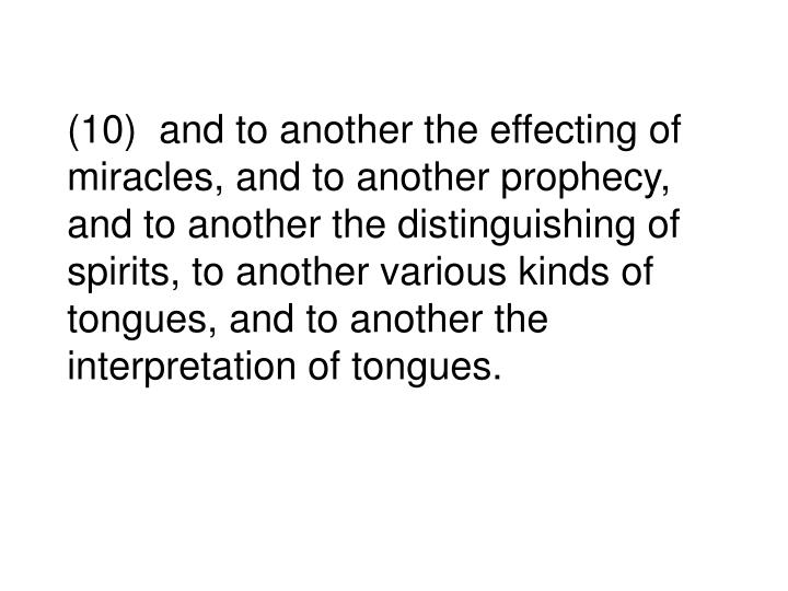 (10)  and to another the effecting of miracles, and to another prophecy, and to another the distinguishing of spirits, to another various kinds of tongues, and to another the interpretation of tongues.