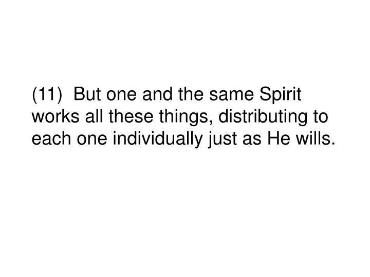 (11)  But one and the same Spirit works all these things, distributing to each one individually just as He wills.