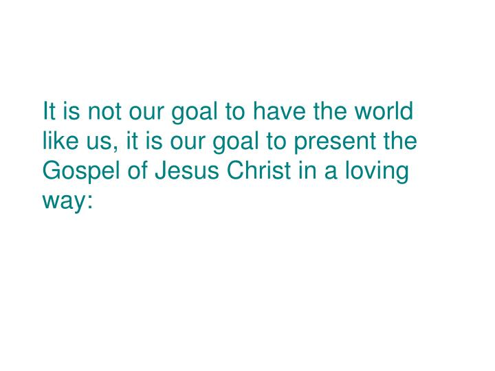 It is not our goal to have the world like us, it is our goal to present the Gospel of Jesus Christ in a loving way: