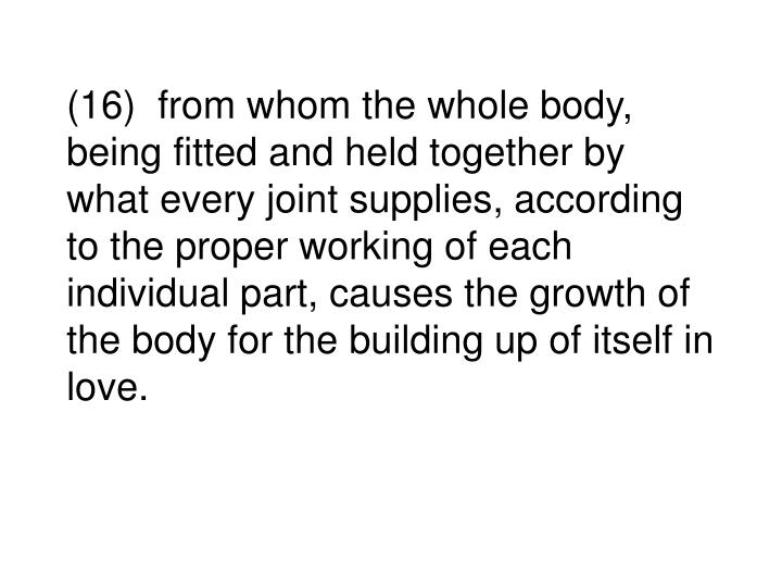 (16)  from whom the whole body, being fitted and held together by what every joint supplies, according to the proper working of each individual part, causes the growth of the body for the building up of itself in love.