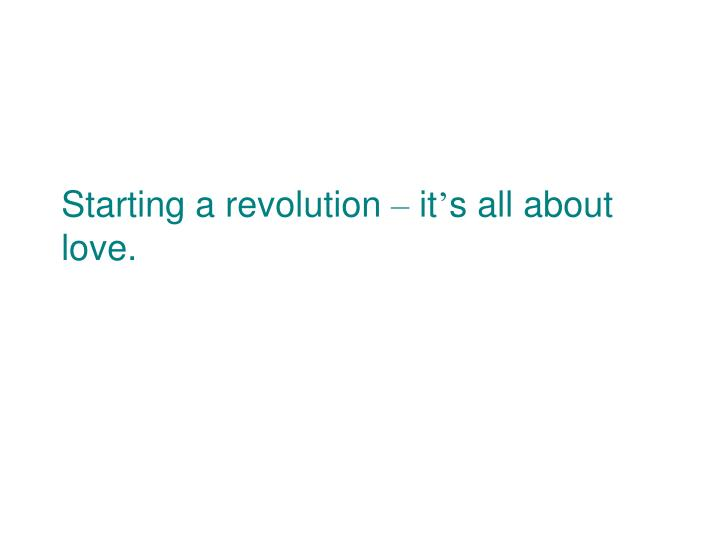 Starting a revolution it s all about love