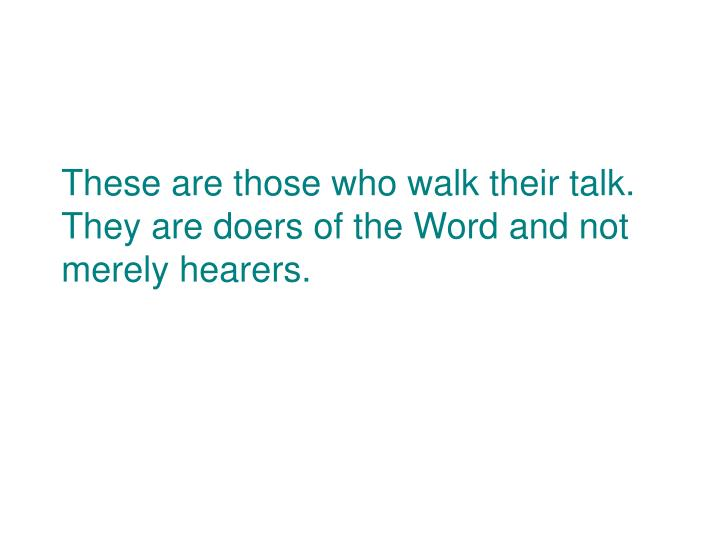 These are those who walk their talk.  They are doers of the Word and not merely hearers.